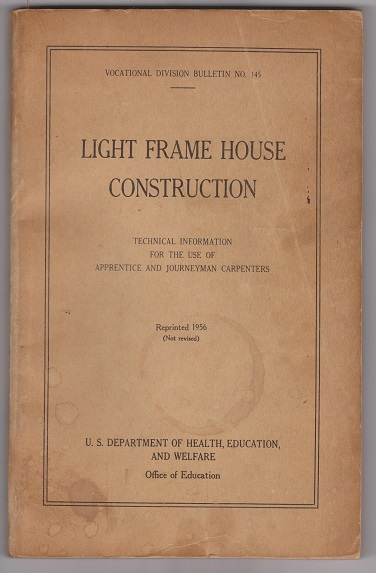Vocational Division Bulletin NO. 145, Light Frame House Construction; Technical Information for the use of Apprentice and Journeyman Carpenters, U.S. Department of Health, Education, and Welfare; Office of Education