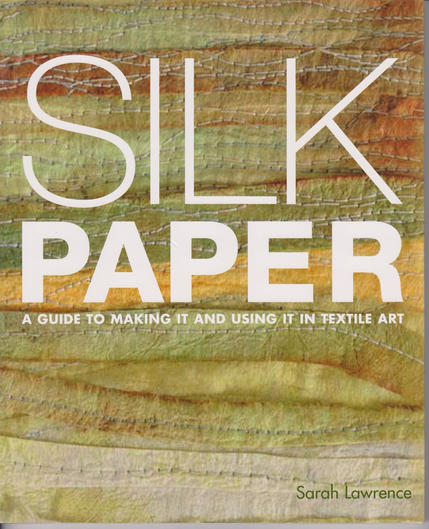 Silk Paper, A guide to making it and using it in Textile Art, Lawrence, Sarah