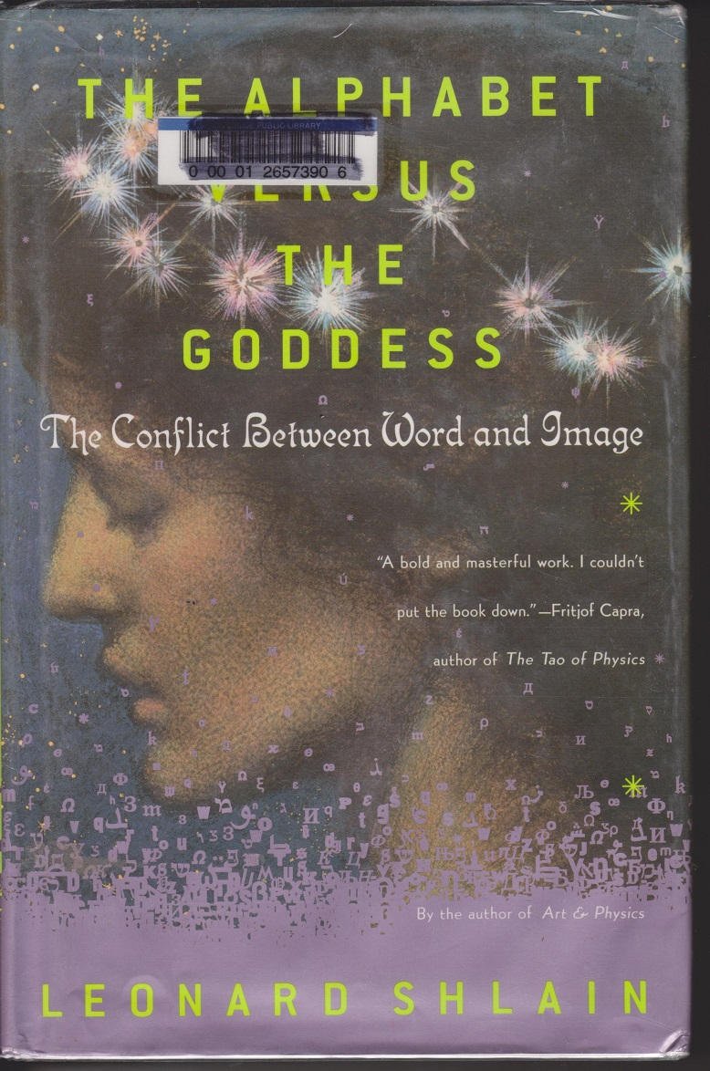 The Alphabet Versus The Goddess; The Conflict Between Word and Image, Shlain, Leonard