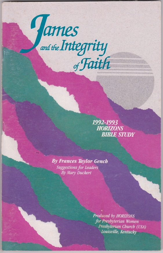 James and the Integrity of Faith, 1992-1993 Horizons Bible Study Volume 5, Number 3, Gench, Frances Taylor, with 'Suggestions for Leaders' by Duckert, Mary