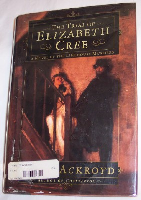 The Trial of Elizabeth Cree, A Novel of the Limehouse Murders, Ackroyd, Peter